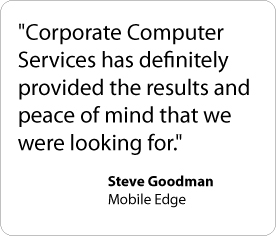 Corporate Computer Services has definitely provided the results and peace of mind that we were looking for. - Steve Goodman, Mobile Edge