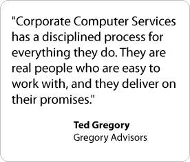 Corporate Computer Services has a disciplined process for everything they do. They are real people who are easy to work with, and they deliver on their promises. - Ted Gregory, Gregory Advisors
