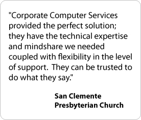 Corporate Computer Services provided the perfect solution; they have the technical expertise and mindshare we needed coupled with flexibility in the level of support. They can be trusted to do what they say. - San Clemente Presbyterian Church