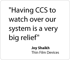 Having CCS to watch over our system is a very big relief. - Joy Shaikh, Thin Film Devices