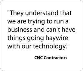 They understand that we are trying to run a business and can't have things going haywire with our technology. - CNC Contractors