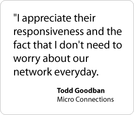 I appreciate their responsiveness and the fact that I don't need to worry about our network every day. - Todd Goodban, Micro Connections