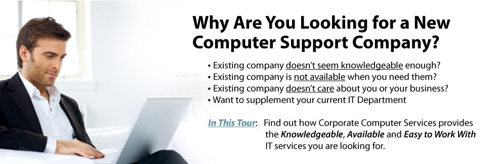 Why are you looking for a new computer support company?   Existing company doesn't seem knowledgeable enough?   Existing company is not available when you need them?  Existing company doesn't care about you or your business?   Want to supplement your current IT Department. In This Tour:  Find out how Corporate Computer Services provides, the Knowledgeable, Available and Easy to Work, IT services you are looking for.