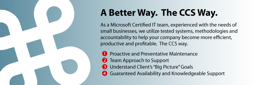 "A Better Way.  The CCS Way.   As a Microsoft Certified IT team, experienced with the needs of  small businesses, we utilize tested systems, methodologies and accountability to help your company become more efficient,  productive and profitable.  The CCS way.  Proactive and Preventative Maintenance Team Approach to Support.  Understand Client's ""Big Picture"" Goals.  Guaranteed Availability and Knowledgeable Support"
