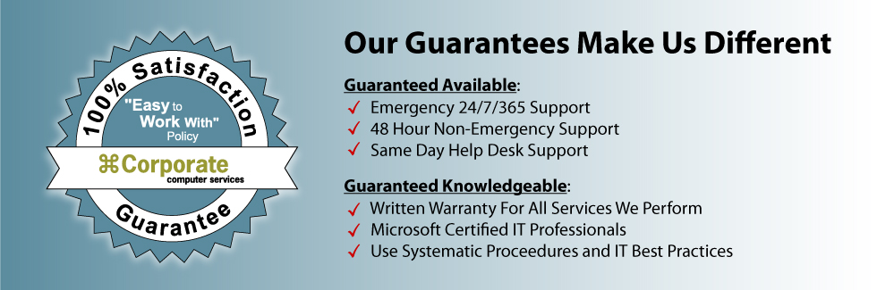 Our Guarantees Make Us Different.  Guaranteed Available: Emergency 24/7/365 Support. 48 Hour Non-Emergency Support.  Same Day Help Desk Support.  Guaranteed Knowledgeable: Written Warranty For All Services We Perform.  Microsoft Certified IT Professionals. Use Systematic Procedures and IT Best Practices.