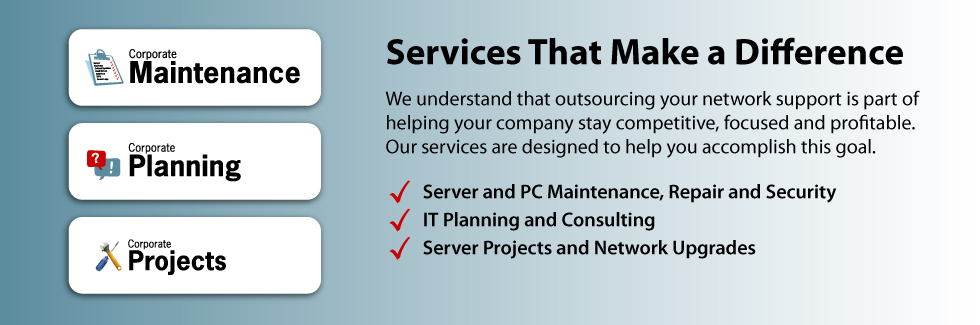 IT Services That Make a Difference.  We understand that outsourcing your network support is part of helping your company stay competitive, focused and profitable.  Our services are designed to help you accomplish this goal.  Server and PC Maintenance, Repair and Security.  IT Planning and Consulting.  Server Projects and Network Upgrades