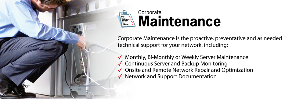 Corporate Maintenance is the proactive, preventative and as needed technical support for your network, including: Monthly, Bi-Monthly or Weekly Server Maintenance. Continuous Server and Backup Monitoring. Onsite and Remote Network Repair and Optimization. Network and Support Documentation