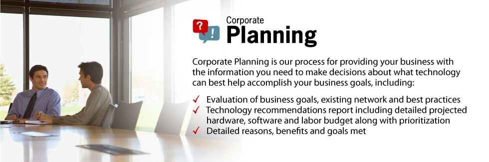Corporate Planning is our process for providing your business with the information you need to make decisions about what technology can best help accomplish your business goals, including: Evaluation of business goals, existing network and best practices. Technology recommendations report including detailed projected hardware, software and labor budget along with prioritization. Detailed reasons, benefits and goals met