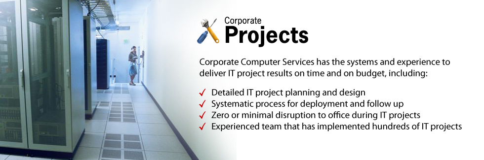 Corporate Computer Services has the systems and experience to deliver IT project results on time and on budget, including: Detailed IT project planning and design. Systematic process for deployment and follow up. Zero or minimal disruption to office during IT projects.Experienced team that has implemented hundreds of IT projects