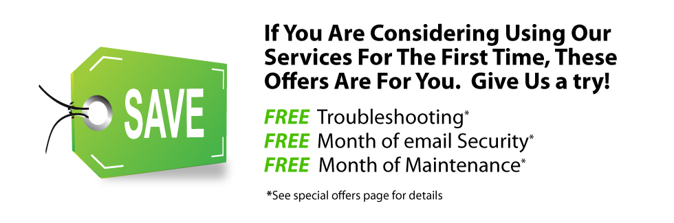 If You Are Considering Using Our Services For The First Time, These Offers Are For You.  Give Us a try. FREE Troubleshooting, FREE Month of email Security, FREE  Month of Maintenance. See special offers page for details