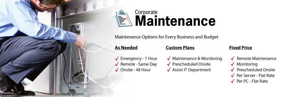 Corporate Maintenance:  Maintenance options for every business and budget:  As Needed: Emergency - 1 Hour support, Remote -Same Day Support, Onsite 48 Hour Support.  Custom Plans: Maintenance and Monitoring, Prescheduled Onsite, Assist IT Department.  Fixed Price Maintenance Plans: Remote Maintenance, Monitoring, Prescheduled Onsite, Per Server - Flat Rate, Per PC - Flate Rate